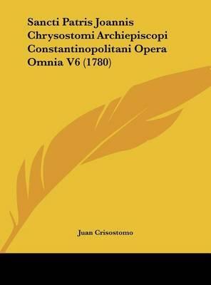 Sancti Patris Joannis Chrysostomi Archiepiscopi Constantinopolitani Opera Omnia V6 (1780) by Juan Crisostomo image