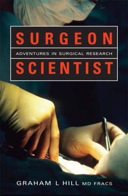 Surgeon Scientist: Adventures In Surgical Research by Graham L. Hill
