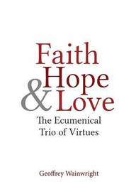 Faith, Hope, and Love by Geoffrey Wainwright