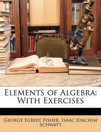 Elements of Algebra: With Exercises by George Egbert Fisher