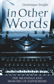 In Other Words: The Meanings and Memoirs of Euphemisms by Dominique Enright image