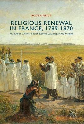 Religious Renewal in France, 1789-1870 by Roger Price