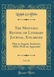 The Monthly Review, or Literary Journal, Enlarged, Vol. 38 by Ralph Griffiths image