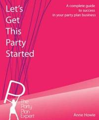 Let's Get This Party Started: A Complete Guide to Success in Your Home Selling Business by Ann R Howie