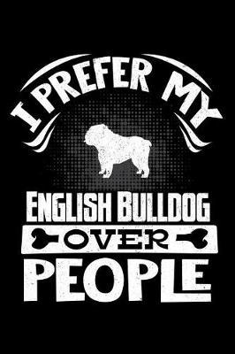I Prefer My English Bulldog Over People by Harriets Dogs
