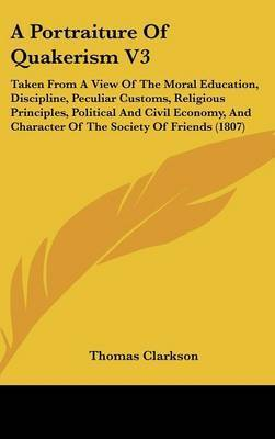 A Portraiture of Quakerism V3: Taken from a View of the Moral Education, Discipline, Peculiar Customs, Religious Principles, Political and Civil Economy, and Character of the Society of Friends (1807) by Thomas Clarkson