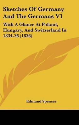 Sketches of Germany and the Germans V1: With a Glance at Poland, Hungary, and Switzerland in 1834-36 (1836) by Edmund Spencer