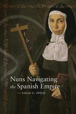 Nuns Navigating the Spanish Empire by Sarah E Owens