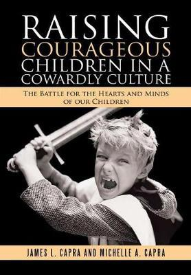 Raising Courageous Children in a Cowardly Culture by James L Capra