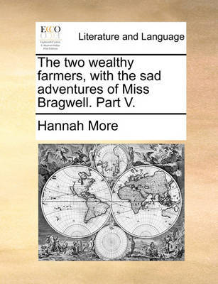The Two Wealthy Farmers, with the Sad Adventures of Miss Bragwell. Part V by Hannah More