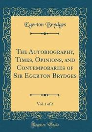 The Autobiography, Times, Opinions, and Contemporaries of Sir Egerton Brydges, Vol. 1 of 2 (Classic Reprint) by Egerton Brydges image