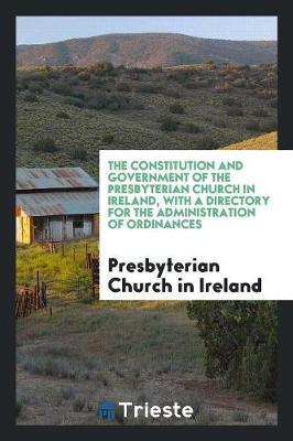 The Constitution and Government of the Presbyterian Church in Ireland, with a Directory for the Administration of Ordinances by Presbyterian Church in Ireland image
