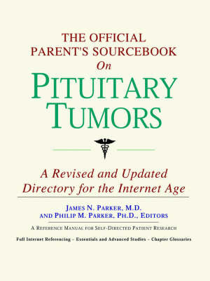 The Official Parent's Sourcebook on Pituitary Tumors: A Revised and Updated Directory for the Internet Age by ICON Health Publications