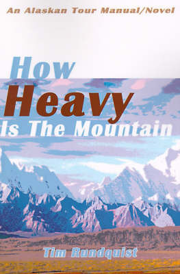 How Heavy is the Mountain: An Alaskan Tour Manual/Novel by Tim Rundquist
