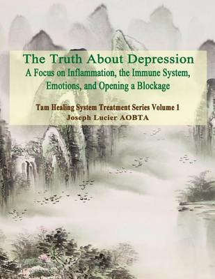 The Truth about Depression: Return to Balance - Focus on Inflammation, the Immune System and Opening a Blockage by MR Joseph Lucier Aobta