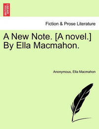 A New Note. [A Novel.] by Ella Macmahon. by * Anonymous