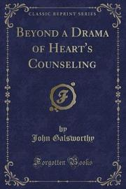 Beyond a Drama of Heart's Counseling (Classic Reprint) by John Galsworthy