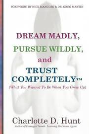 Dream Madly, Pursue Wildly and Trust Completely by Charlotte D Hunt