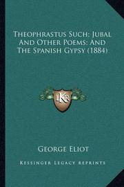 Theophrastus Such; Jubal and Other Poems; And the Spanish Gypsy (1884) by George Eliot