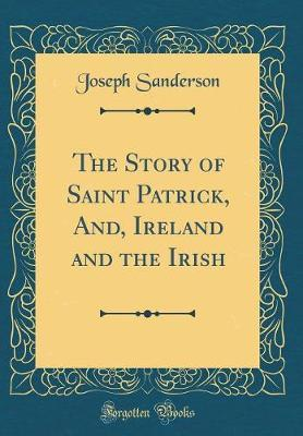 The Story of Saint Patrick, And, Ireland and the Irish (Classic Reprint) by Joseph Sanderson image
