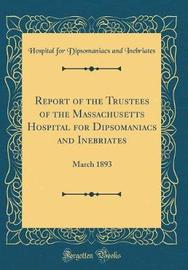 Report of the Trustees of the Massachusetts Hospital for Dipsomaniacs and Inebriates by Hospital for Dipsomaniacs an Inebriates image