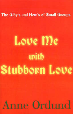 Love Me with Stubborn Love: The Why's and How's of Small Groups by Anne Ortlund image