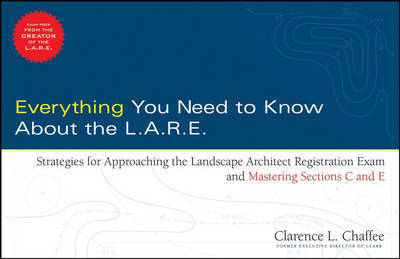 Everything You Need to Know About the L.A.R.E.: Strategies for Approaching the Landscape Architect Registration Exam and Mastering Sections C and E by Clarence Chaffee