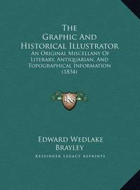 The Graphic and Historical Illustrator: An Original Miscellany of Literary, Antiquarian, and Topographical Information (1834) by Edward Wedlake Brayley