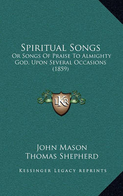 Spiritual Songs: Or Songs of Praise to Almighty God, Upon Several Occasions (1859) by John Mason