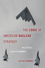 The Logic of American Nuclear Strategy by Matthew Kroenig