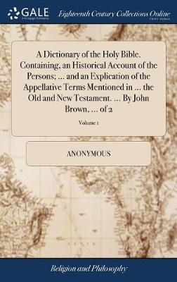 A Dictionary of the Holy Bible. Containing, an Historical Account of the Persons; ... and an Explication of the Appellative Terms Mentioned in ... the Old and New Testament. ... by John Brown, ... of 2; Volume 1 by * Anonymous