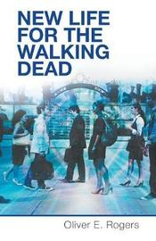 New Life for the Walking Dead by Oliver E Rogers