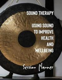 Sound Therapy Using Sound to Improve Health and Wellbeing Session Planner by Crystal Sunrise
