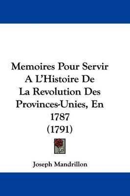 Memoires Pour Servir A L'Histoire De La Revolution Des Provinces-Unies, En 1787 (1791) by Joseph Mandrillon image