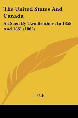 The United States And Canada: As Seen By Two Brothers In 1858 And 1861 (1862) by J C Jr image