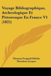 Voyage Bibliographique, Archeologique Et Pittoresque En France V1 (1825) by Thomas Frognall Dibdin
