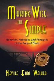 Making Wise the Simple: Behavior, Attitudes and Principles of the Body of Christ by Neville Earl Walker