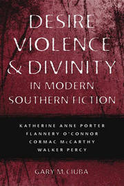 Desire, Violence & Divinity in Modern Southern Fiction by Gary M Ciuba
