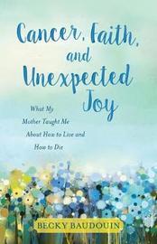 Cancer, Faith, and Unexpected Joy by Becky Baudouin
