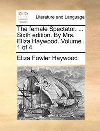 The Female Spectator. ... Sixth Edition. by Mrs. Eliza Haywood. Volume 1 of 4 by Eliza Fowler Haywood