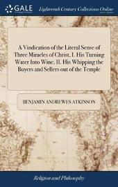 A Vindication of the Literal Sense of Three Miracles of Christ, I. His Turning Water Into Wine. II. His Whipping the Buyers and Sellers Out of the Temple by Benjamin Andrewes Atkinson image