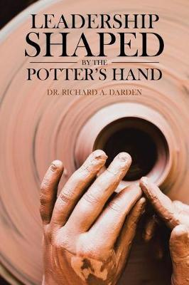 Leadership Shaped by the Potter's Hand by Dr Richard Darden