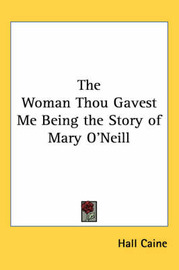 The Woman Thou Gavest Me Being the Story of Mary O'Neill by Hall Caine