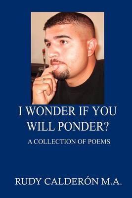 I Wonder If You Will Ponder? by Rudy Calderon