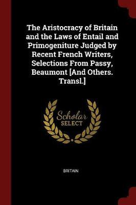 The Aristocracy of Britain and the Laws of Entail and Primogeniture Judged by Recent French Writers, Selections from Passy, Beaumont [And Others. Transl.] by Britain