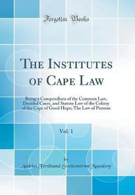 The Institutes of Cape Law, Vol. 1 by Andries Ferdinand Stockenstro Maasdorp