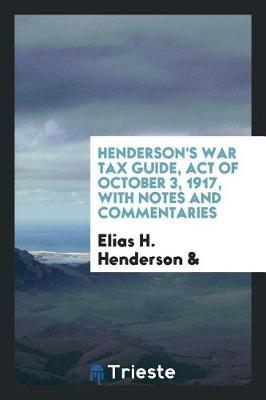Henderson's War Tax Guide, Act of October 3, 1917, with Notes and Commentaries by Elias H Henderson