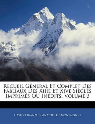 Recueil G N Ral Et Complet Des Fabliaux Des Xiiie Et Xive Si Cles Imprim?'s Ou in Dits, Volume 3 by Anatole De Montaiglon