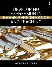 Developing Expression in Brass Performance and Teaching by Gregory R. Jones