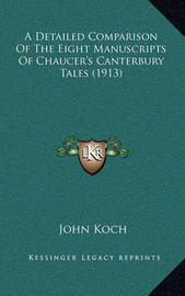 A Detailed Comparison of the Eight Manuscripts of Chaucer's Canterbury Tales (1913) by John Koch